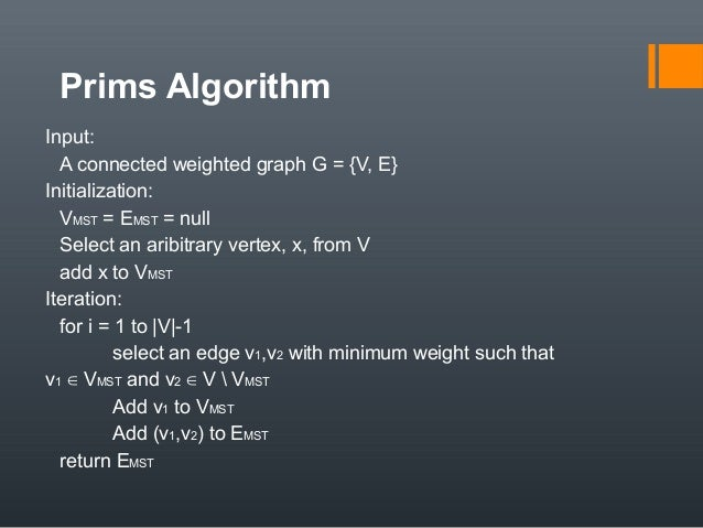 Prims Algorithm Input: A connected weighted graph G = {V, E} Initialization: VMST = EMST = null Select an aribitrary verte...