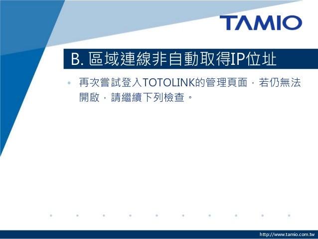 http://www.tamio.com.tw B. 區域連線非自動取得IP位址 • 再次嘗試登入TOTOLINK的管理頁面,若仍無法 開啟,請繼續下列檢查。