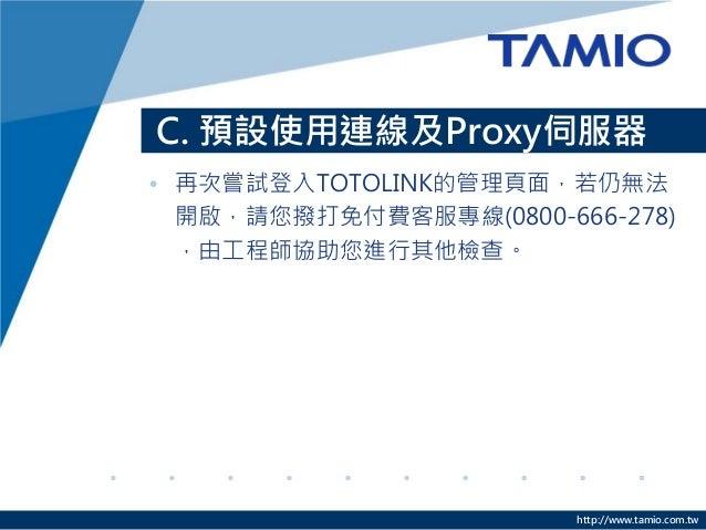 http://www.tamio.com.tw C. 預設使用連線及Proxy伺服器 • 再次嘗試登入TOTOLINK的管理頁面,若仍無法 開啟,請您撥打免付費客服專線(0800-666-278) ,由工程師協助您進行其他檢查。