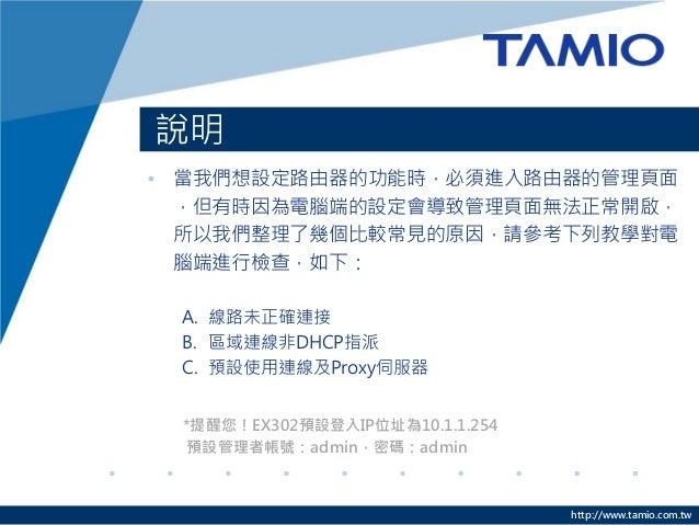 http://www.tamio.com.tw 說明 • 當我們想設定路由器的功能時,必須進入路由器的管理頁面 ,但有時因為電腦端的設定會導致管理頁面無法正常開啟, 所以我們整理了幾個比較常見的原因,請參考下列教學對電 腦端進行檢查,如下: A...