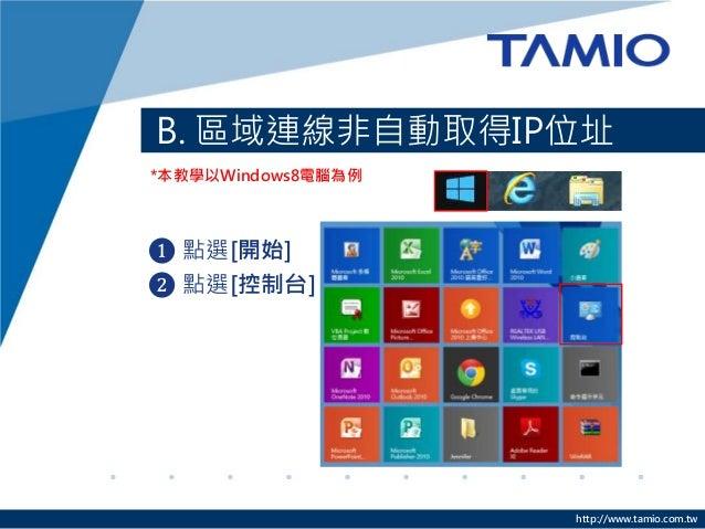 http://www.tamio.com.tw B. 區域連線非自動取得IP位址 ❶ 點選[開始] ❷ 點選[控制台] *本教學以Windows8電腦為例