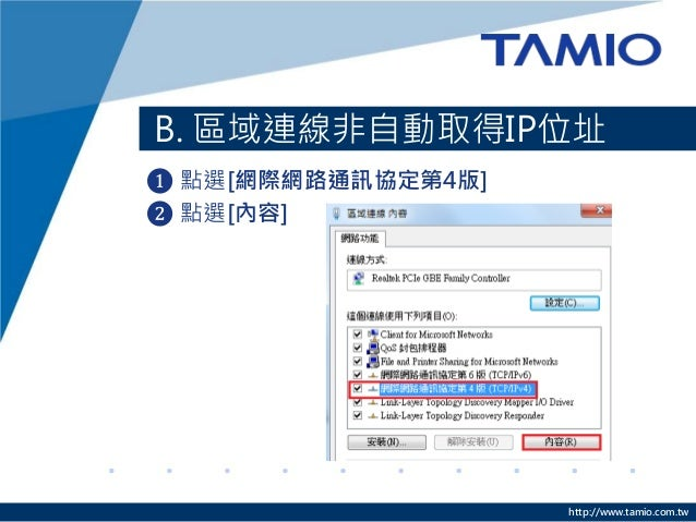 http://www.tamio.com.tw B. 區域連線非自動取得IP位址 ❶ 點選[網際網路通訊協定第4版] ❷ 點選[內容]