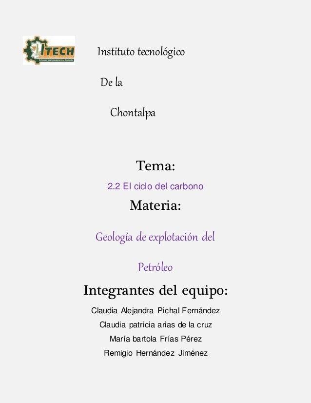 Instituto tecnológico De la Chontalpa Tema: 2.2 El ciclo del carbono Materia: Geología de explotación del Petróleo Integra...