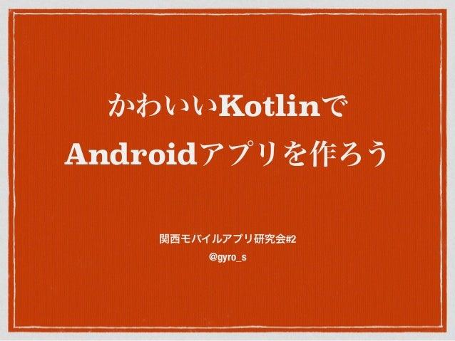 かわいいKotlinで Androidアプリを作ろう 関西モバイルアプリ研究会#2 @gyro_s