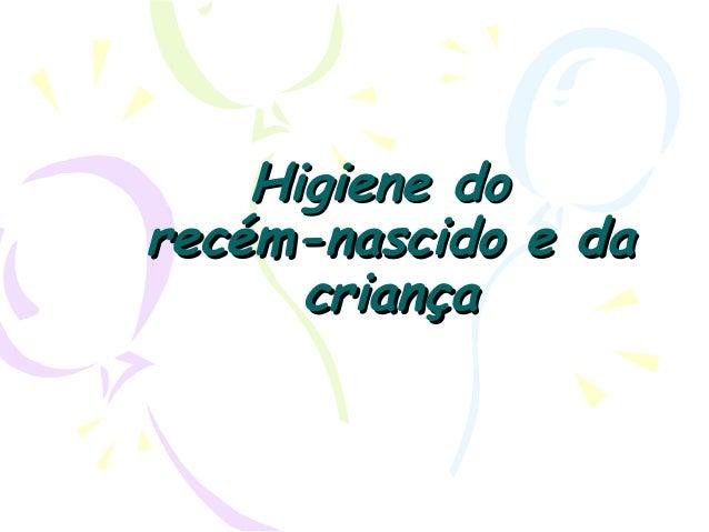 Higiene doHigiene do recém-nascido e darecém-nascido e da criançacriança