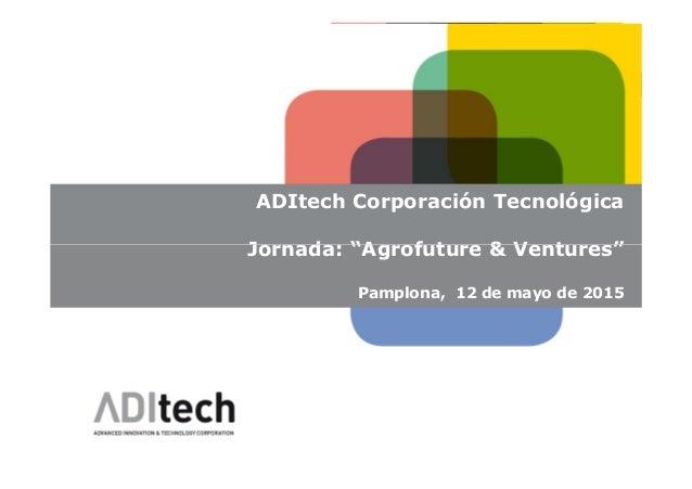 "ADITECH ADItech Corporación Tecnológica Jornada: ""Agrofuture & Ventures""Jornada: ""Agrofuture & Ventures"" Pamplona, 12 de m..."