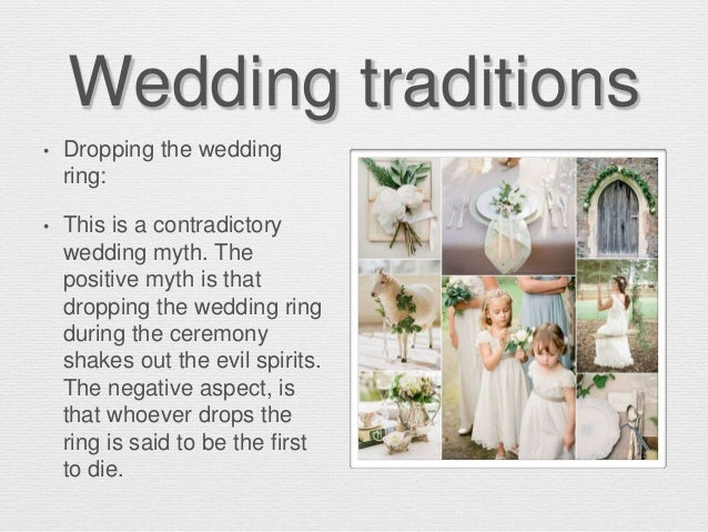 Wedding traditions • Dropping the wedding ring: • This is a contradictory wedding myth. The positive myth is that dropping...