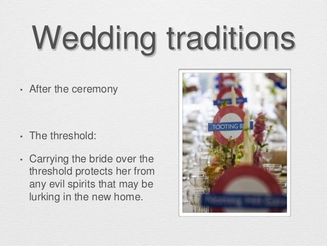 Wedding traditions • After the ceremony • The threshold: • Carrying the bride over the threshold protects her from any evi...
