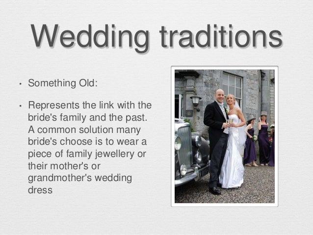Wedding traditions • Something Old: • Represents the link with the bride's family and the past. A common solution many bri...