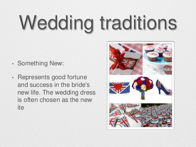 Wedding traditions • Something New: • Represents good fortune and success in the bride's new life. The wedding dress is of...