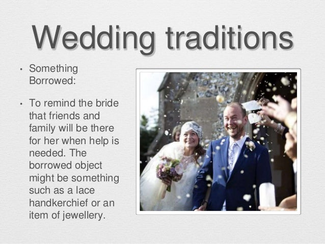 Wedding traditions • Something Borrowed: • To remind the bride that friends and family will be there for her when help is ...