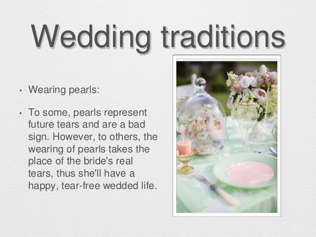 Wedding traditions • Wearing pearls: • To some, pearls represent future tears and are a bad sign. However, to others, the ...