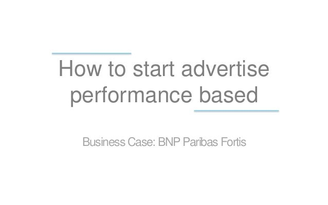 How to start advertise performance based Business Case: BNPParibas Fortis