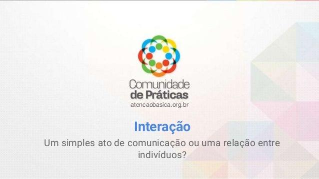 atencaobasica.org.br Interação Um simples ato de comunicação ou uma relação entre indivíduos?