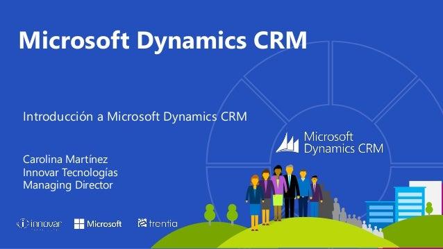 Introducción a Microsoft Dynamics CRM Carolina Martínez Innovar Tecnologías Managing Director Microsoft Dynamics CRM