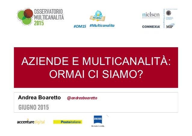 AZIENDE E MULTICANALITÀ: ORMAI CI SIAMO? Andrea Boaretto @andreaboaretto #OM15 #Multicanalita