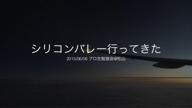 シリコンバレー行ってきた 2015/06/06 プロ生勉強会@松山