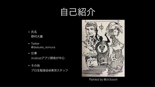 自己紹介 • 氏名 野村大翼 • Twitter @daisuke_nomura • 仕事 Androidアプリ開発が中心 • その他 プロ生勉強会@東京スタッフ Painted by @ch3cooh