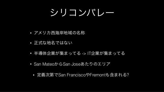 シリコンバレー • アメリカ西海岸地域の名称 • 正式な地名ではない • 半導体企業が集まってる -> IT企業が集まってる • San MateoからSan Joseあたりのエリア • 定義次第でSan FranciscoやFremontも含...