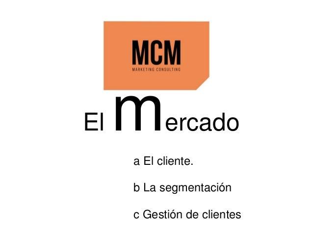 a El cliente. b La segmentación c Gestión de clientes El mercado