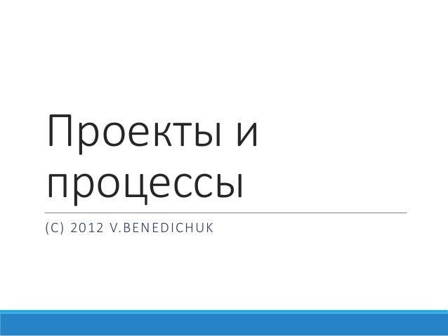 Проекты и процессы (С) 2012 V.BENEDICHUK