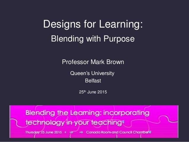 Designs for Learning: Blending with Purpose Professor Mark Brown Queen's University Belfast 25th June 2015
