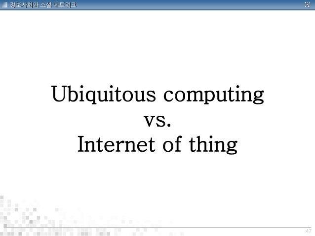 47 정보사회와 소셜 네트워크 Ubiquitous computing vs. Internet of thing
