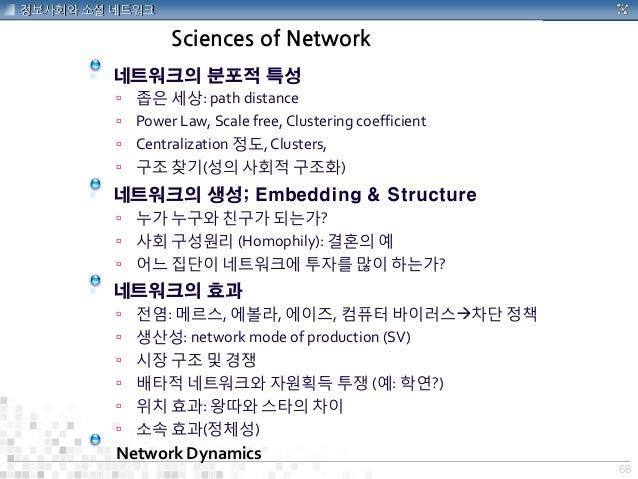 66 정보사회와 소셜 네트워크 Sciences of Network  네트워크의 분포적 특성  좁은 세상: path distance  Power Law, Scale free, Clustering coefficient...