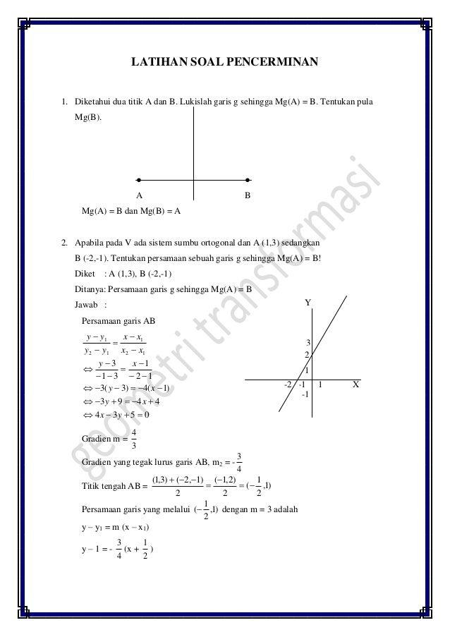 LATIHAN SOAL PENCERMINAN 1. Diketahui dua titik A dan B. Lukislah garis g sehingga Mg(A) = B. Tentukan pula Mg(B). ● ● A B...