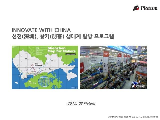 마스터 제목 COPYRIGHT 2012-2015 Platum Inc. ALL RIGHTS RESERVED INNOVATE WITH CHINA 선전(深圳), 촹커(创客) 생태계 탐방 프로그램 2015. 08 Platum