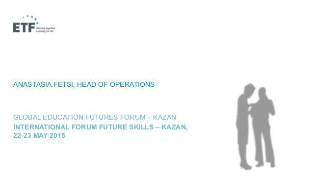 A BETTER FUTURE WITH BETTER SKILLS? ANASTASIA FETSI, HEAD OF OPERATIONS GLOBAL EDUCATION FUTURES FORUM – KAZAN INTERNATION...