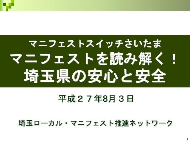 1 マニフェストスイッチさいたま マニフェストを読み解く! 埼玉県の安心と安全 平成27年8月3日 埼玉ローカル・マニフェスト推進ネットワーク