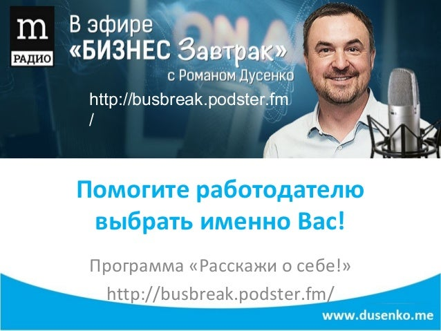 Помогите работодателю выбрать именно Вас! Программа «Расскажи о себе!» http://busbreak.podster.fm/ http://busbreak.podster...