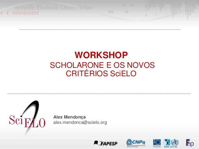 WORKSHOP SCHOLARONE E OS NOVOS CRITÉRIOS SciELO Alex Mendonça alex.mendonca@scielo.org