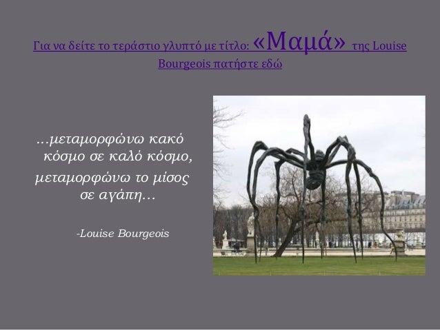 Για να δείτε το τεράστιο γλυπτό με τίτλο: «Μαμά» της Louise Bourgeois πατήστε εδώ ...μεταμορφώνω κακό κόσμο σε καλό κόσμο,...