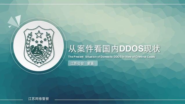 从案件看国内DDOS现状 The Present Situation of Domestic DDOS in View of Criminal Cases 江苏公安 童瀛 江苏⺴⽹网络警察