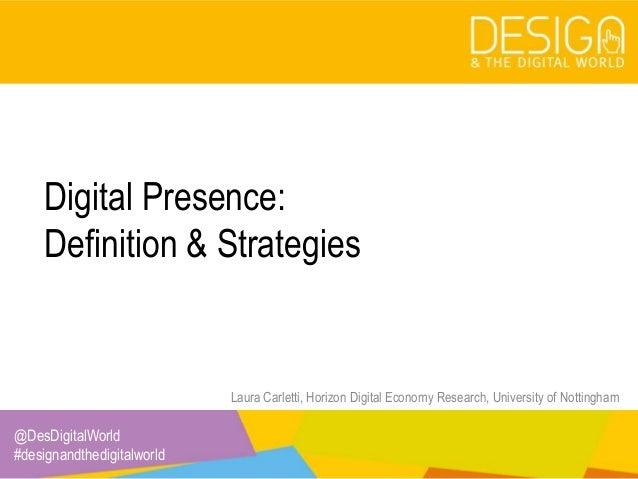 @DesDigitalWorld #designandthedigitalworld Digital Presence: Definition & Strategies Laura Carletti, Horizon Digital Econo...
