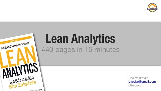 Lean Analytics  440 pages in 15 minutes Ben Yoskovitz byosko@gmail.com @byosko