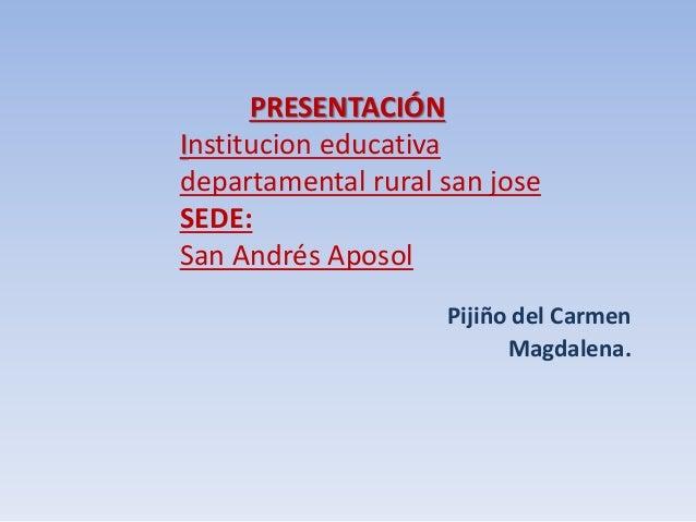 PRESENTACIÓN Institucion educativa departamental rural san jose SEDE: San Andrés Aposol Pijiño del Carmen Magdalena.