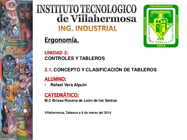Ergonomía. UNIDAD 2: CONTROLES Y TABLEROS 2.1. CONCEPTO Y CLASIFICACIÓN DE TABLEROS ALUMNO: • Rafael Vera Alpuin CATEDRÁTI...