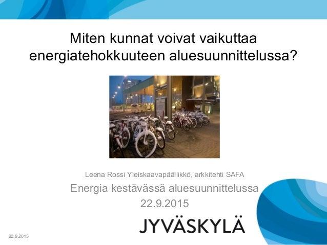 Miten kunnat voivat vaikuttaa energiatehokkuuteen aluesuunnittelussa? Leena Rossi Yleiskaavapäällikkö, arkkitehti SAFA Ene...