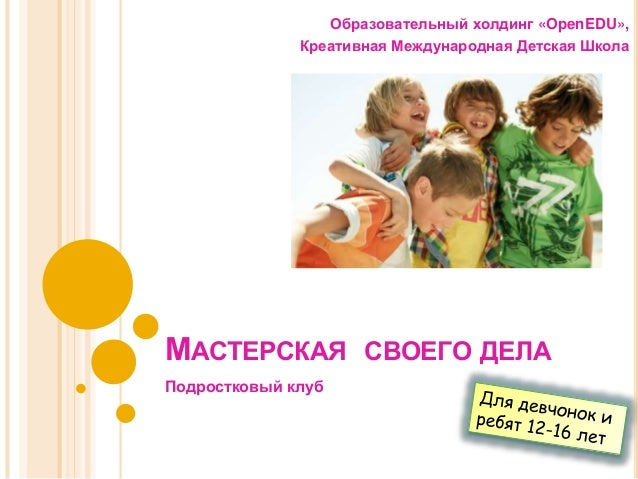 МАСТЕРСКАЯ СВОЕГО ДЕЛА Образовательный холдинг «OpenEDU», Креативная Международная Детская Школа Подростковый клуб