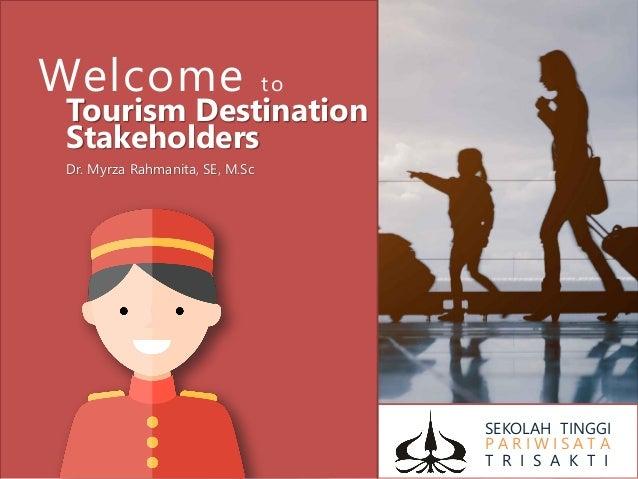 SEKOLAH TINGGI P A R I W I S A T A T R I S A K T I Welcome to Tourism Destination Stakeholders Dr. Myrza Rahmanita, SE, M....