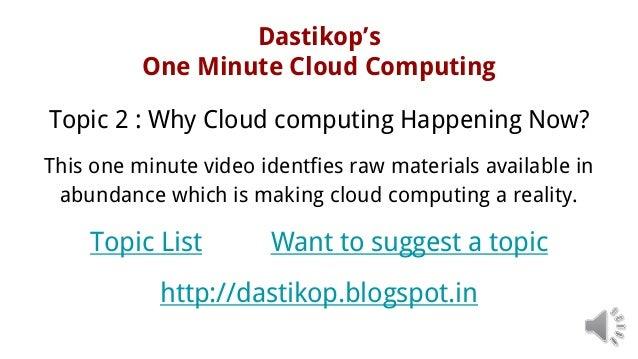 Dastikop's One Minute Cloud Computing Topic 2 : Why Cloud computing Happening Now? This one minute video identfies raw mat...