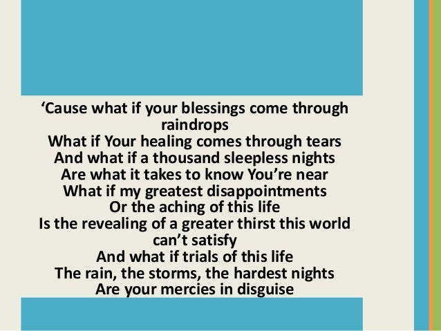 mercies in disguise This song really made me think and realize that what we see as trials and tough times may not be trials at all these low times may really be god's mercies in disguise.