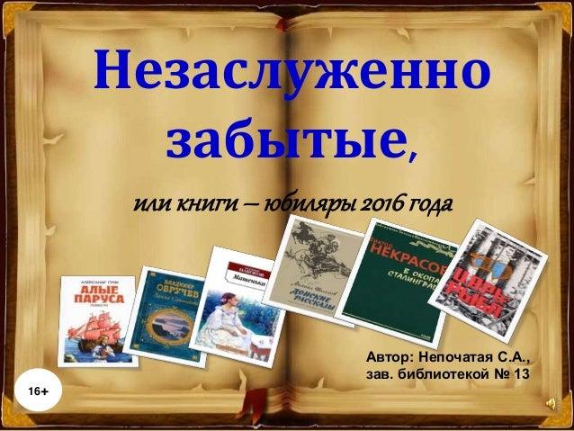 Автор: Непочатая С.А., зав. библиотекой № 13 16+ Незаслуженно забытые, или книги– юбиляры2016года