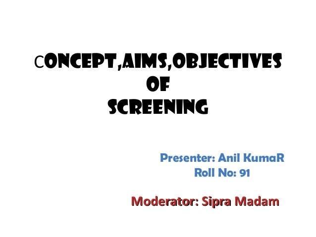 Concept,Aims,Objectives of Screening Moderator: Sipra MadamModerator: Sipra Madam Presenter: Anil KumaR Roll No: 91