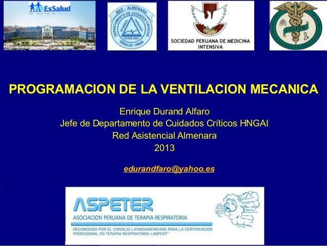 PROGRAMACION DE LA VENTILACION MECANICA Enrique Durand Alfaro Jefe de Departamento de Cuidados Críticos HNGAI Red Asistenc...
