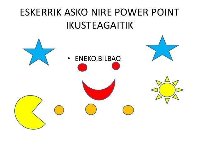 ESKERRIK ASKO NIRE POWER POINT IKUSTEAGAITIK • ENEKO.BILBAO