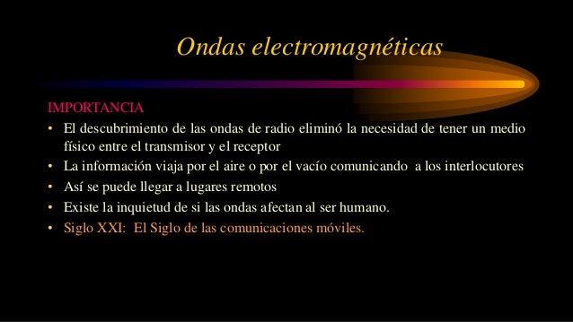 Ondas electromagnéticas IMPORTANCIA • El descubrimiento de las ondas de radio eliminó la necesidad de tener un medio físic...